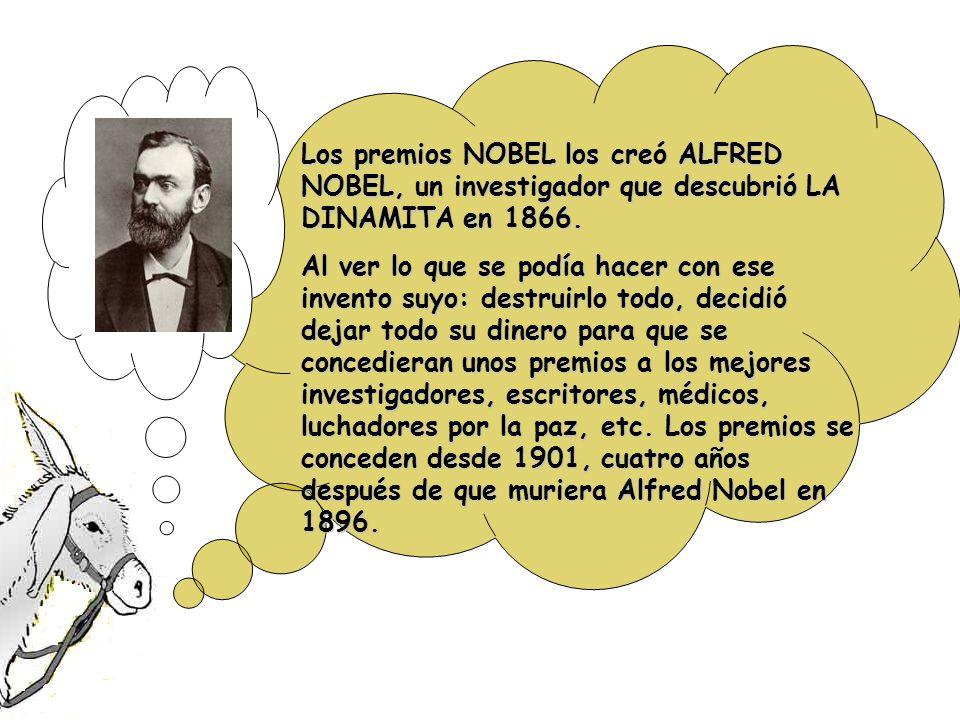 Los premios NOBEL los creó ALFRED NOBEL, un investigador que descubrió LA DINAMITA en 1866.