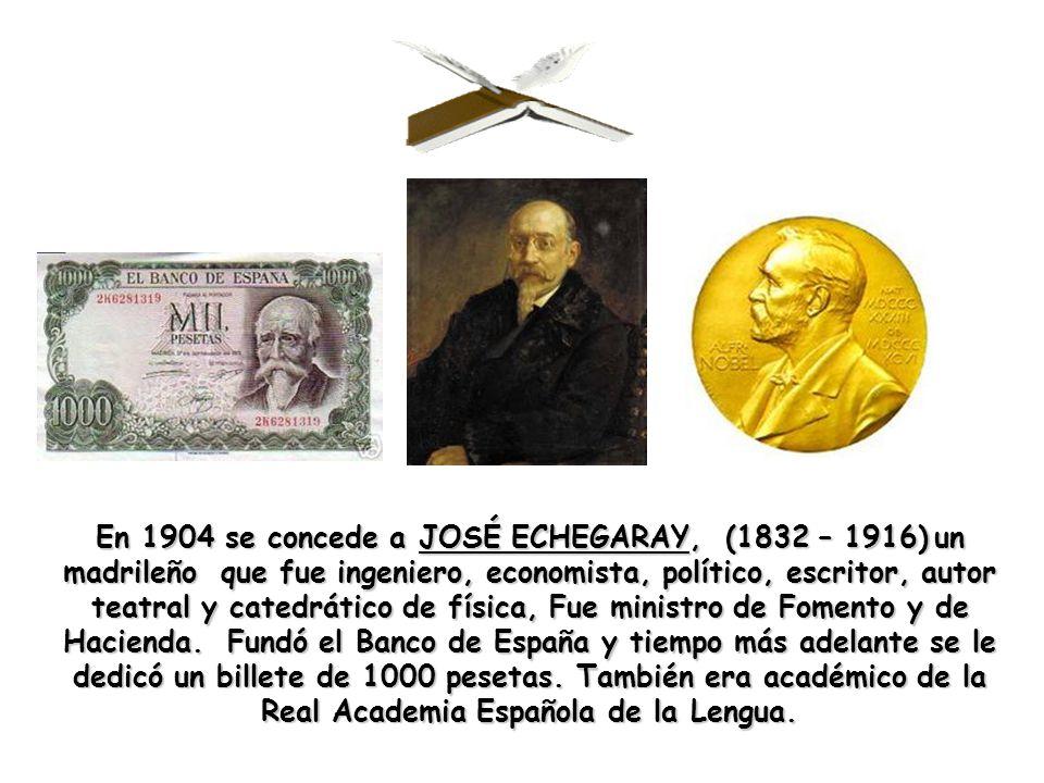 En 1904 se concede a JOSÉ ECHEGARAY, (1832 – 1916) un madrileño que fue ingeniero, economista, político, escritor, autor teatral y catedrático de física, Fue ministro de Fomento y de Hacienda.