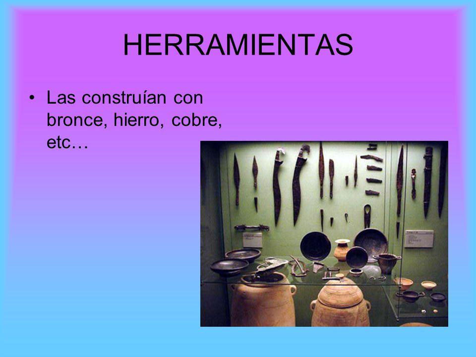 HERRAMIENTAS Las construían con bronce, hierro, cobre, etc…