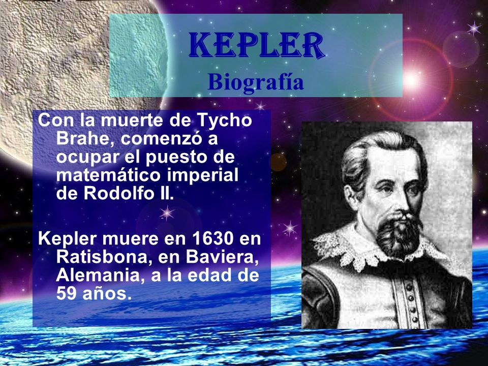 KEPLER Biografía Con la muerte de Tycho Brahe, comenzó a ocupar el puesto de matemático imperial de Rodolfo II.