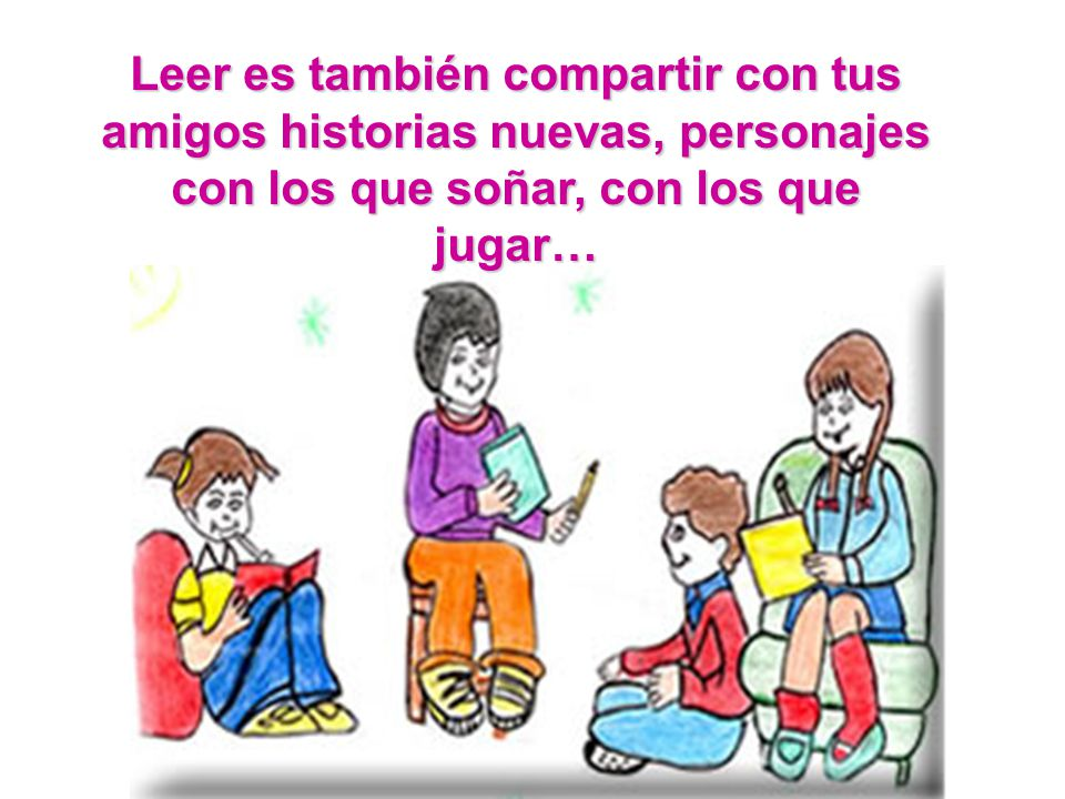 Leer es también compartir con tus amigos historias nuevas, personajes con los que soñar, con los que jugar…