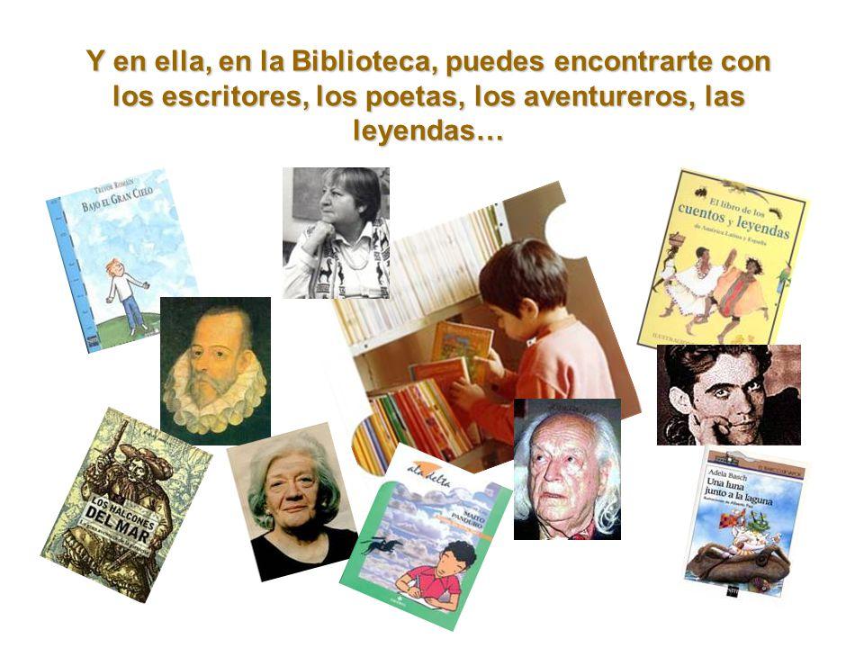 Y en ella, en la Biblioteca, puedes encontrarte con los escritores, los poetas, los aventureros, las leyendas…