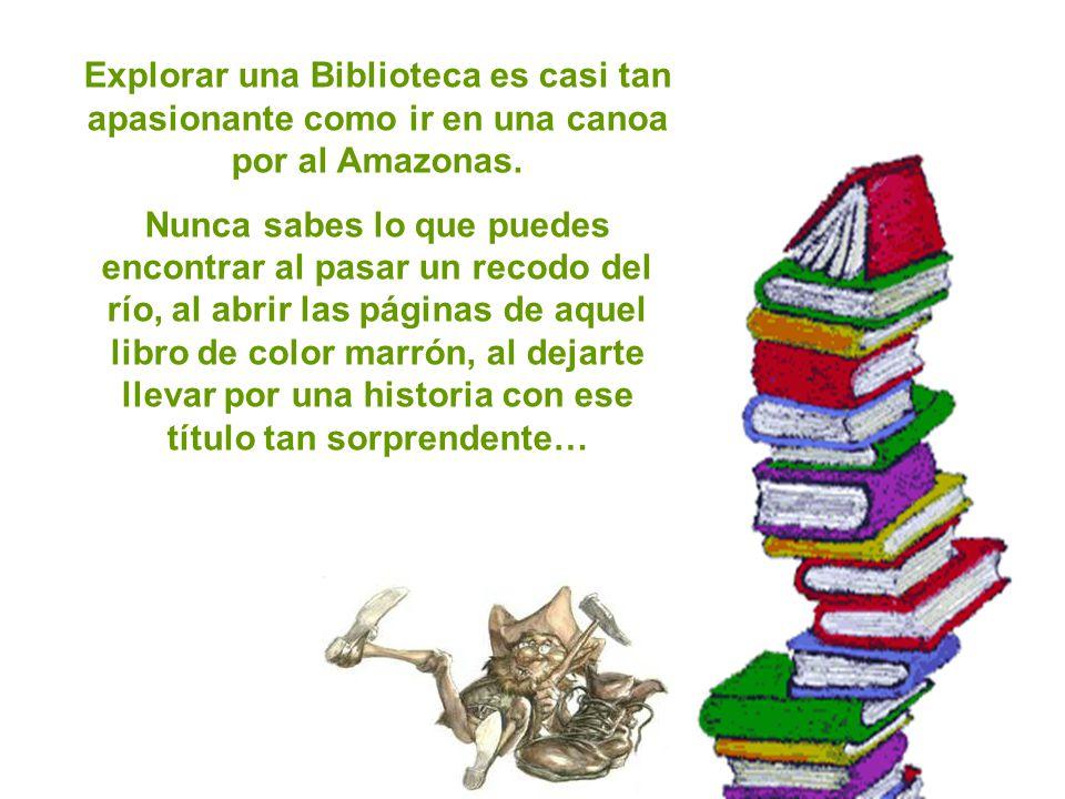 Explorar una Biblioteca es casi tan apasionante como ir en una canoa por al Amazonas.