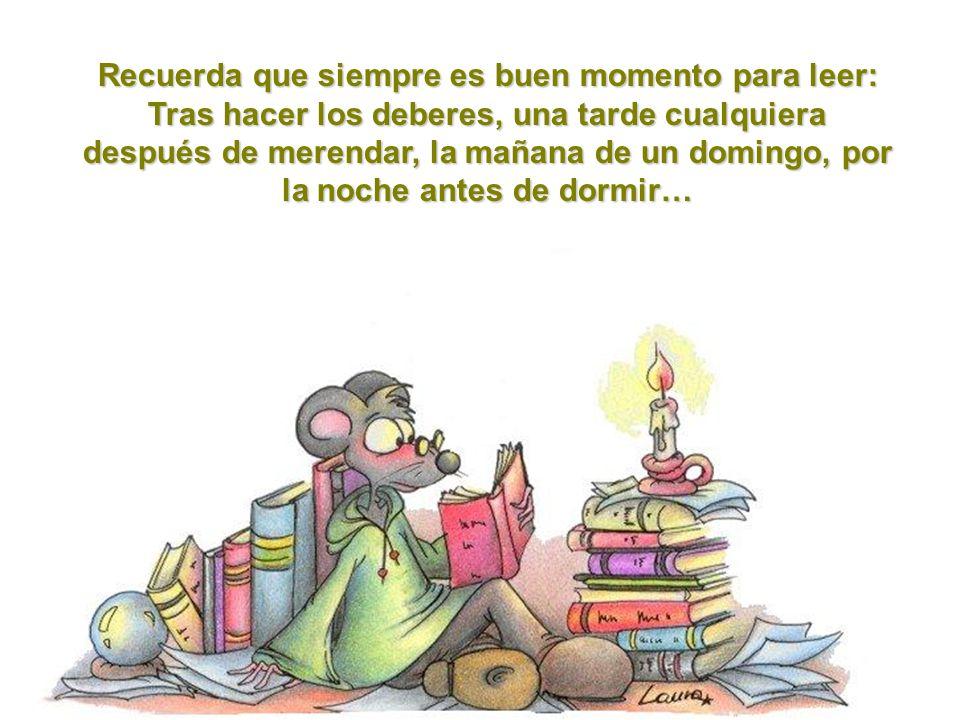 Recuerda que siempre es buen momento para leer: Tras hacer los deberes, una tarde cualquiera después de merendar, la mañana de un domingo, por la noche antes de dormir…
