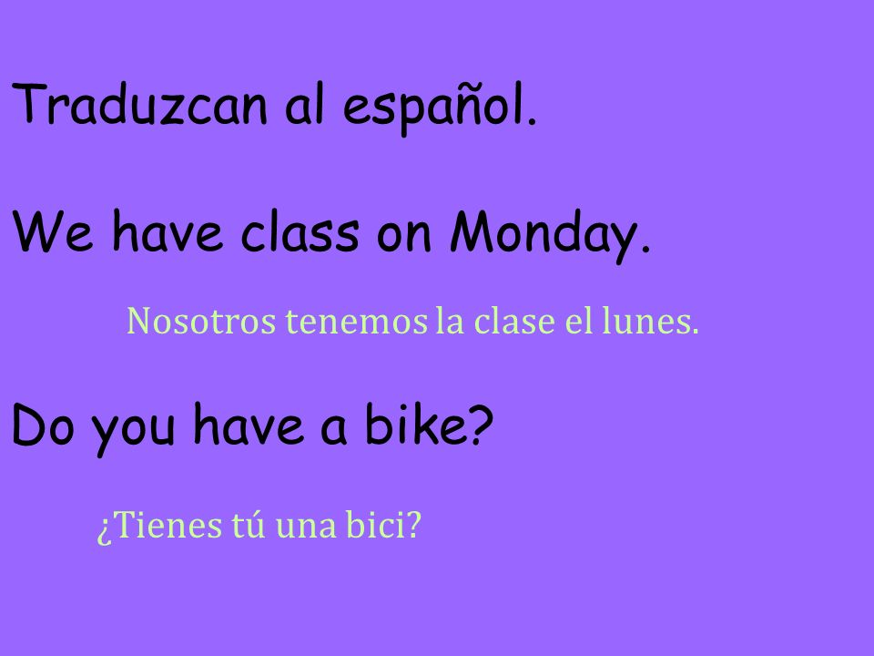 Traduzcan al español. We have class on Monday. Do you have a bike
