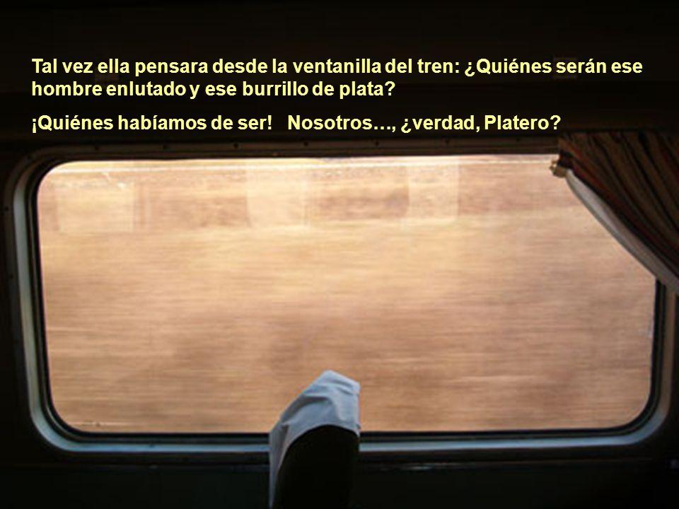 Tal vez ella pensara desde la ventanilla del tren: ¿Quiénes serán ese hombre enlutado y ese burrillo de plata