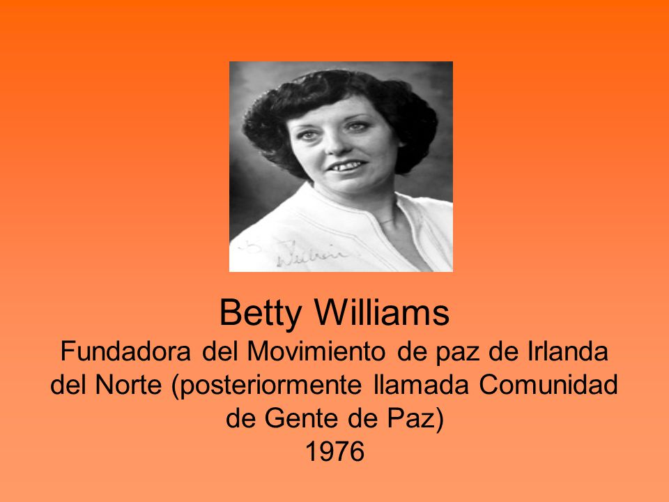 Betty Williams Fundadora del Movimiento de paz de Irlanda del Norte (posteriormente llamada Comunidad de Gente de Paz) 1976