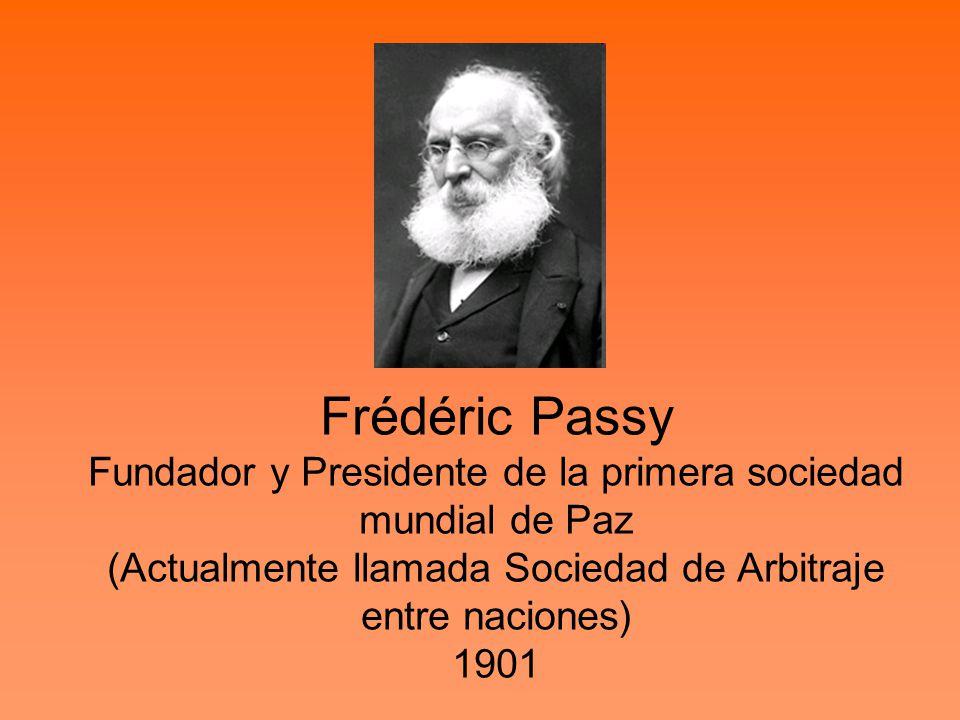 Frédéric Passy Fundador y Presidente de la primera sociedad mundial de Paz (Actualmente llamada Sociedad de Arbitraje entre naciones) 1901