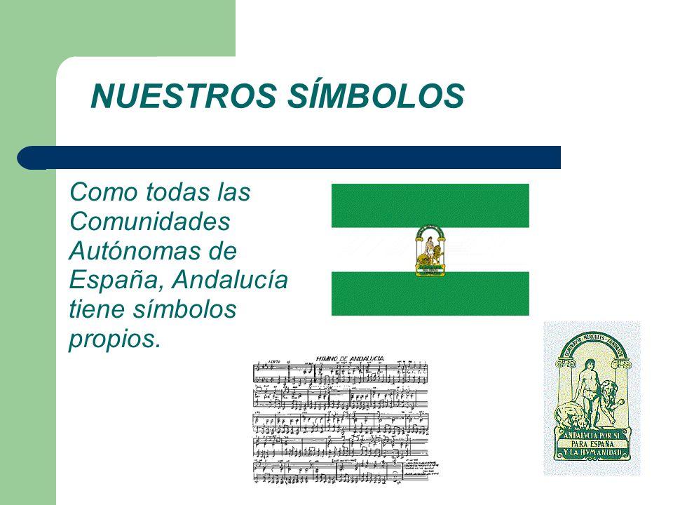 NUESTROS SÍMBOLOS Como todas las Comunidades Autónomas de España, Andalucía tiene símbolos propios.
