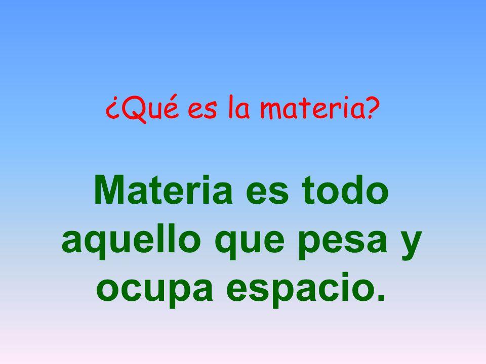 Materia es todo aquello que pesa y ocupa espacio.