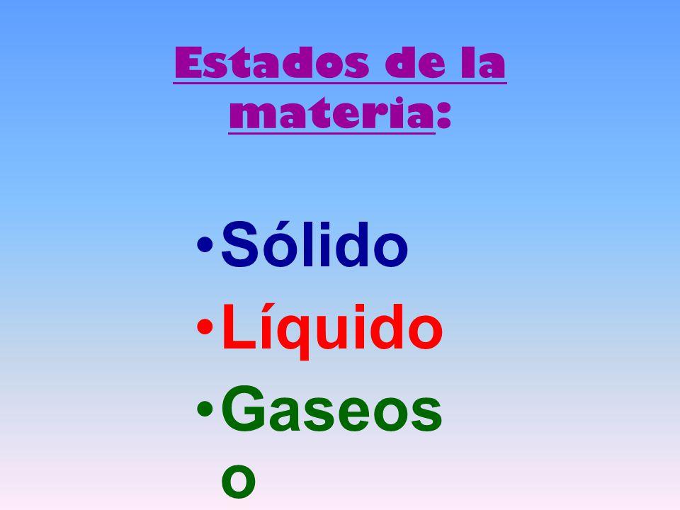 Estados de la materia: Sólido Líquido Gaseoso