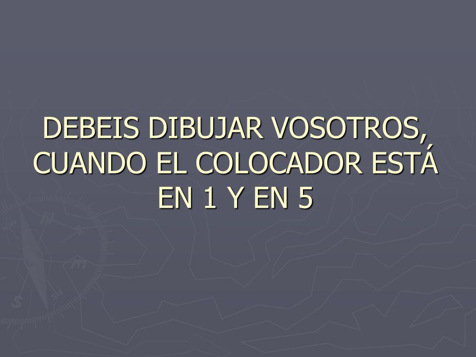 DEBEIS DIBUJAR VOSOTROS, CUANDO EL COLOCADOR ESTÁ EN 1 Y EN 5
