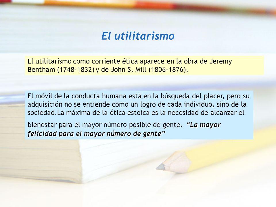 El utilitarismo El utilitarismo como corriente ética aparece en la obra de Jeremy Bentham (1748-1832) y de John S. Mill (1806-1876).