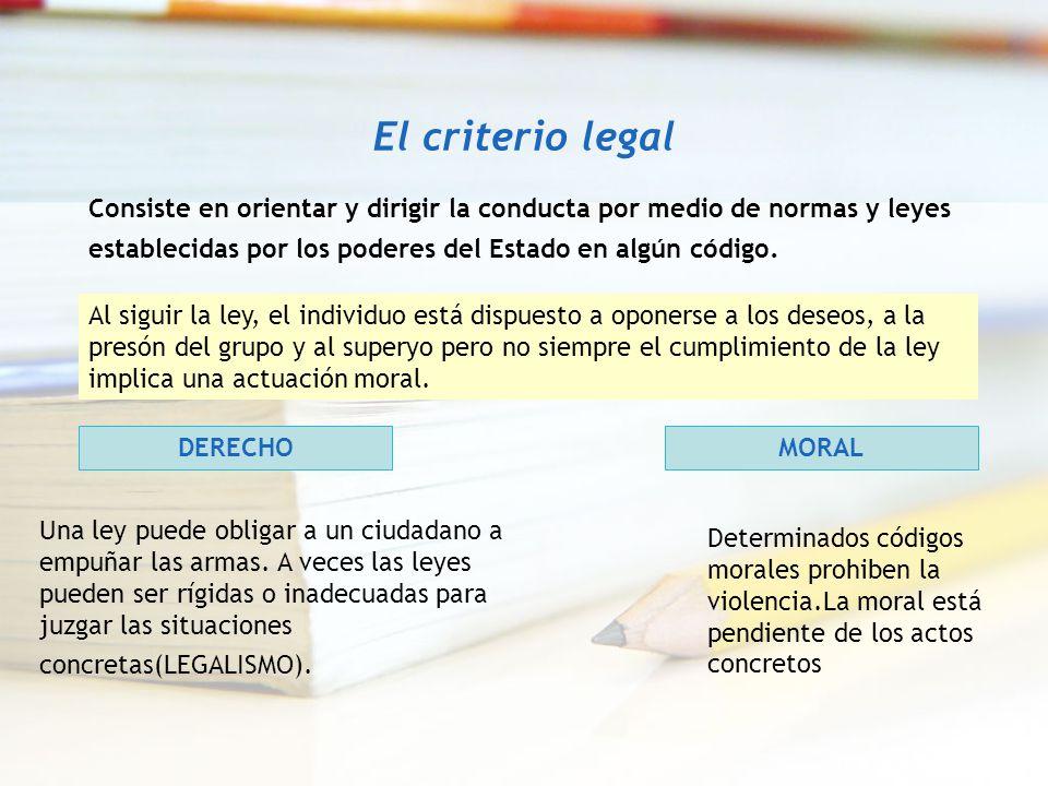 El criterio legal Consiste en orientar y dirigir la conducta por medio de normas y leyes establecidas por los poderes del Estado en algún código.