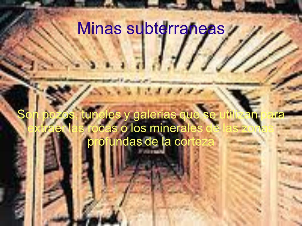 Minas subterraneas Son pozos, tuneles y galerias que se utilizan para extraer las rocas o los minerales de las zonas profundas de la corteza.