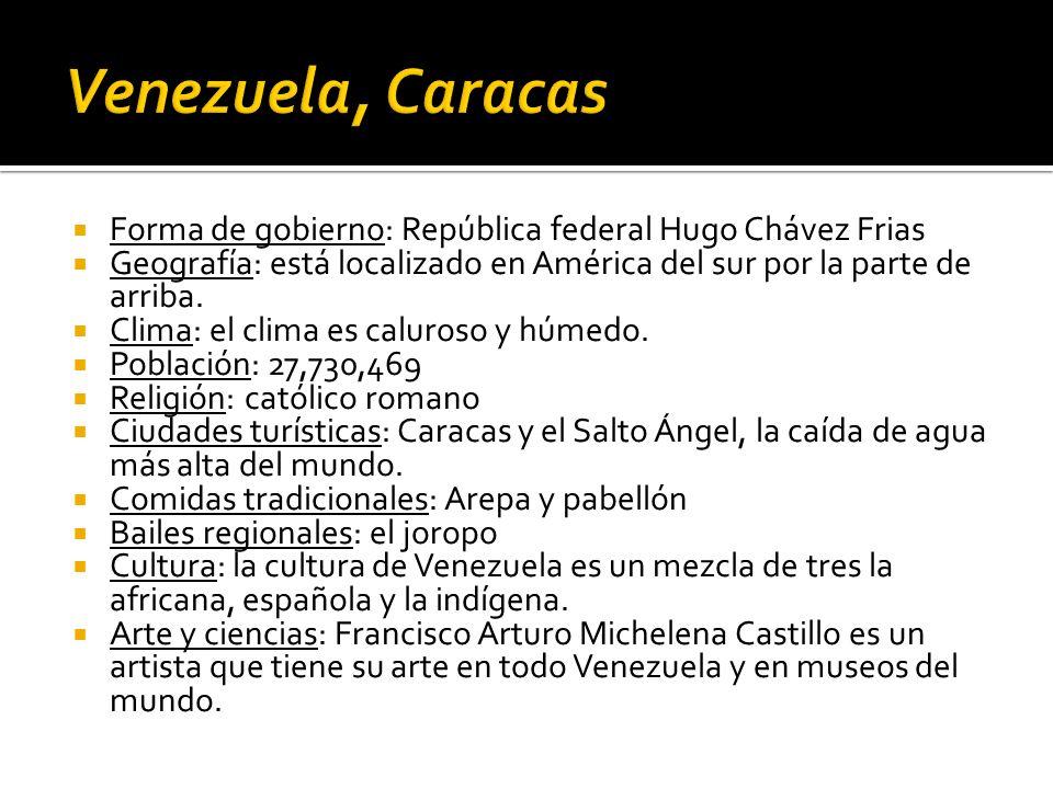 Venezuela, CaracasForma de gobierno: República federal Hugo Chávez Frias. Geografía: está localizado en América del sur por la parte de arriba.