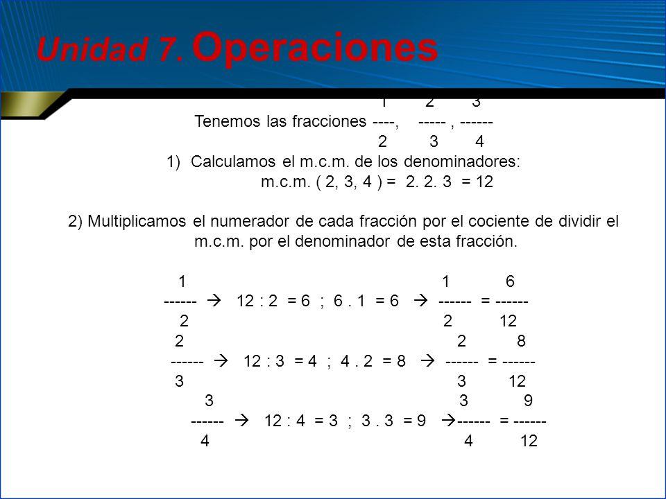 Unidad 7. Operaciones 1 2 3. Tenemos las fracciones ----, ----- , ------ 2 3 4.