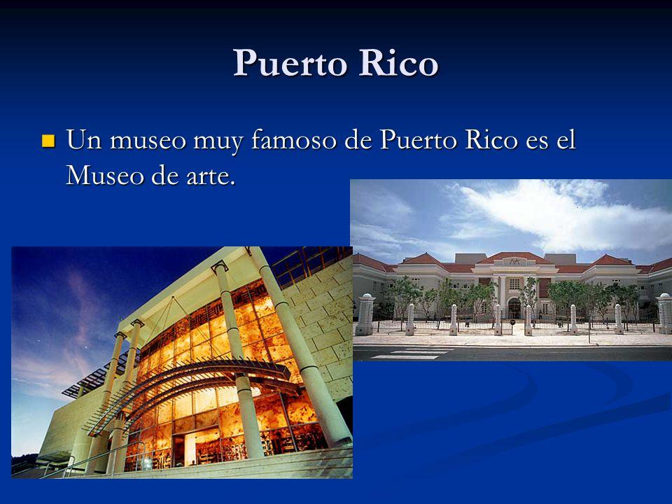 Puerto Rico Un museo muy famoso de Puerto Rico es el Museo de arte.