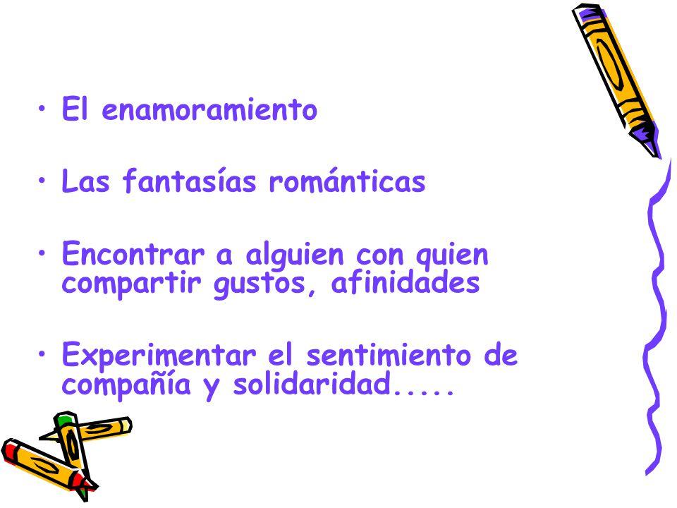 El enamoramiento Las fantasías románticas. Encontrar a alguien con quien compartir gustos, afinidades.