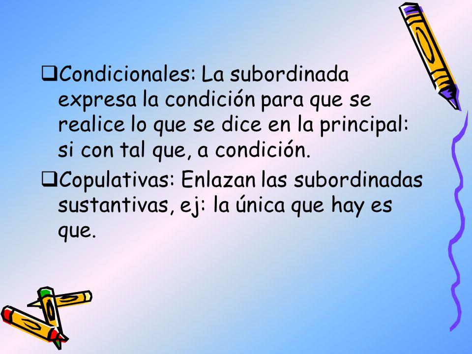 Condicionales: La subordinada expresa la condición para que se realice lo que se dice en la principal: si con tal que, a condición.