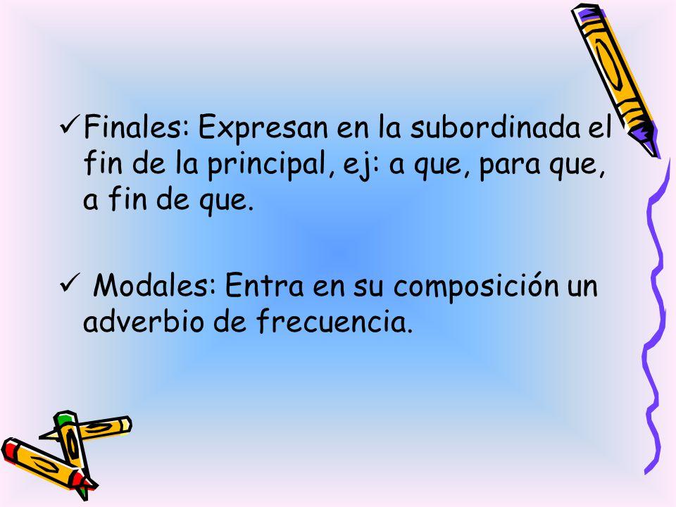 Finales: Expresan en la subordinada el fin de la principal, ej: a que, para que, a fin de que.