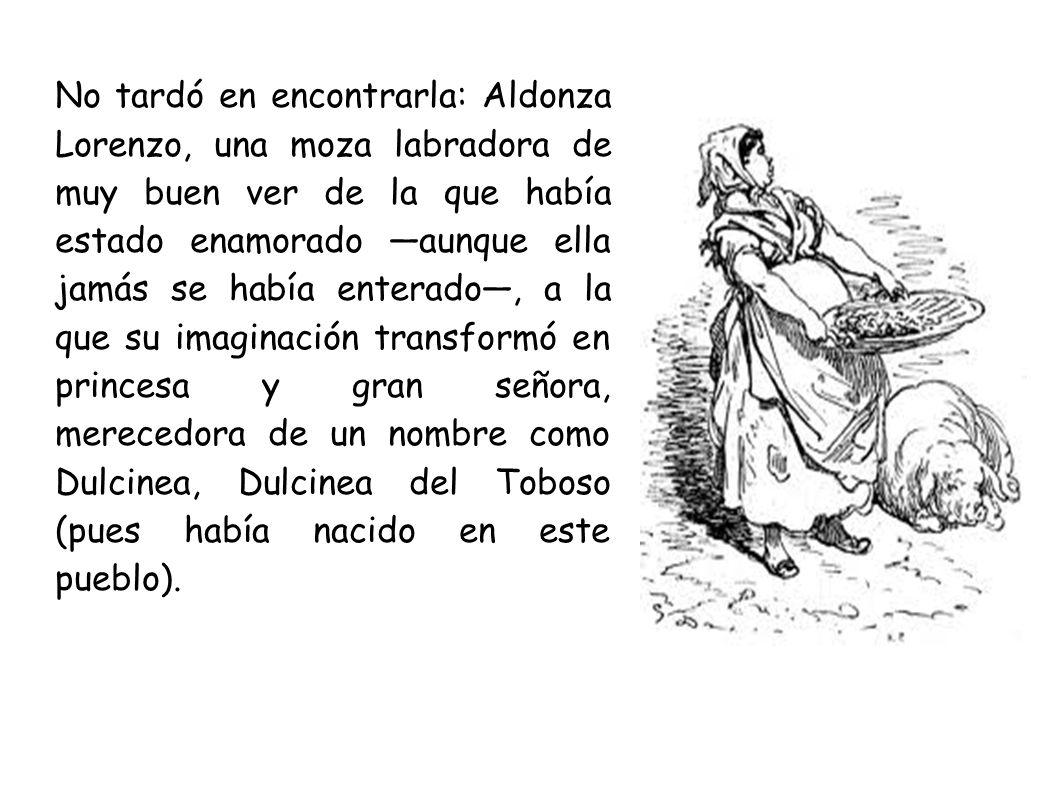 No tardó en encontrarla: Aldonza Lorenzo, una moza labradora de muy buen ver de la que había estado enamorado —aunque ella jamás se había enterado—, a la que su imaginación transformó en princesa y gran señora, merecedora de un nombre como Dulcinea, Dulcinea del Toboso (pues había nacido en este pueblo).