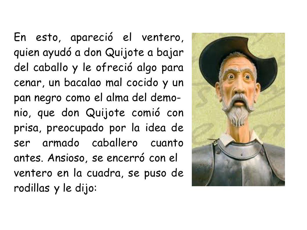 En esto, apareció el ventero, quien ayudó a don Quijote a bajar del caballo y le ofreció algo para cenar, un bacalao mal cocido y un pan negro como el alma del demo-