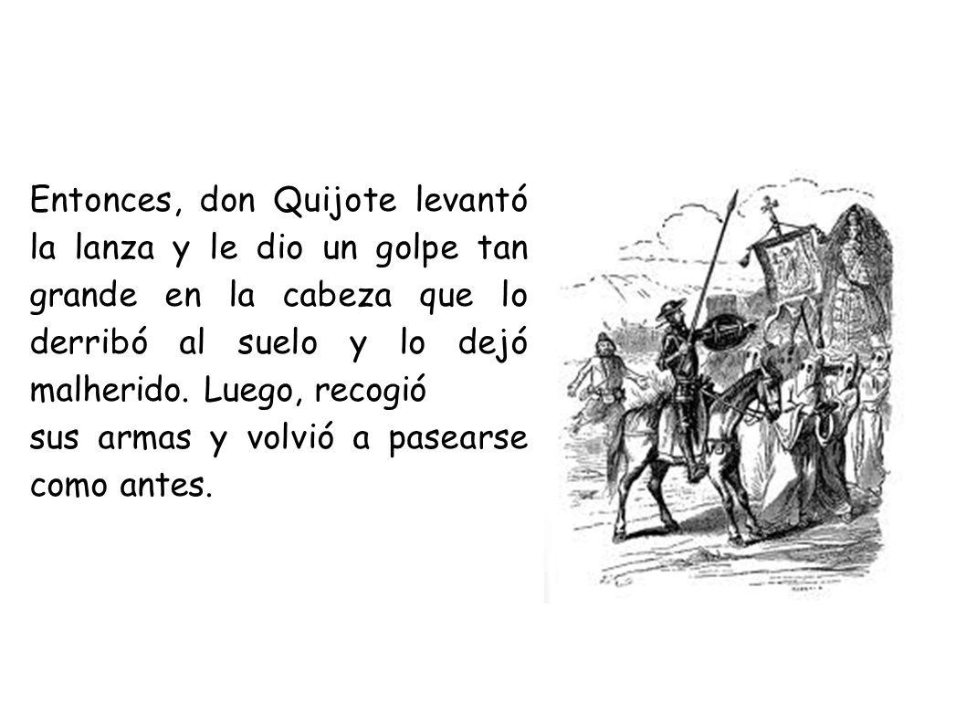 Entonces, don Quijote levantó la lanza y le dio un golpe tan grande en la cabeza que lo derribó al suelo y lo dejó malherido. Luego, recogió