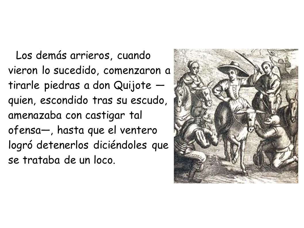 Los demás arrieros, cuando vieron lo sucedido, comenzaron a tirarle piedras a don Quijote —quien, escondido tras su escudo, amenazaba con castigar tal ofensa—, hasta que el ventero logró detenerlos diciéndoles que se trataba de un loco.