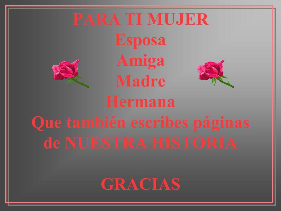 PARA TI MUJER Esposa Amiga Madre Hermana Que también escribes páginas de NUESTRA HISTORIA GRACIAS