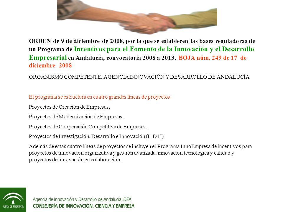 ORDEN de 9 de diciembre de 2008, por la que se establecen las bases reguladoras de un Programa de Incentivos para el Fomento de la Innovación y el Desarrollo Empresarial en Andalucía, convocatoria 2008 a 2013. BOJA núm. 249 de 17 de diciembre 2008