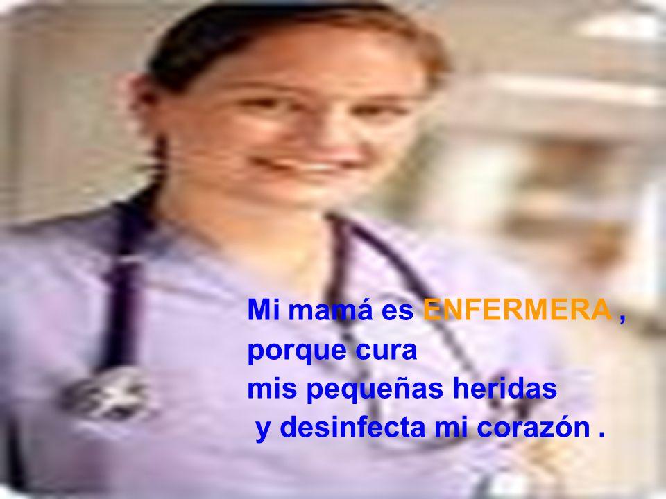Mi mamá es ENFERMERA , porque cura mis pequeñas heridas y desinfecta mi corazón .