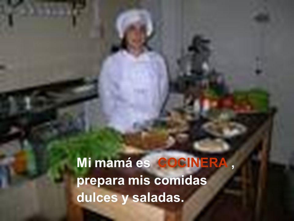 Mi mamá es COCINERA , prepara mis comidas dulces y saladas.