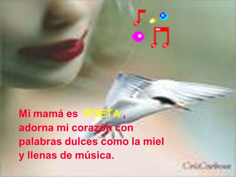 Mi mamá es POETA , adorna mi corazón con palabras dulces como la miel y llenas de música.