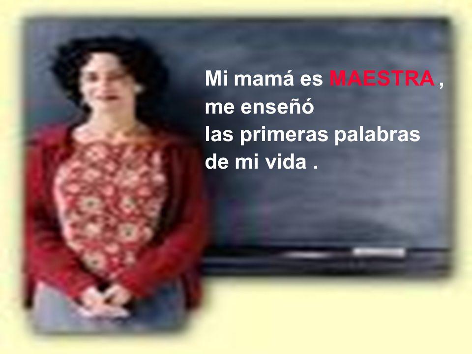 Mi mamá es MAESTRA , me enseñó las primeras palabras de mi vida .