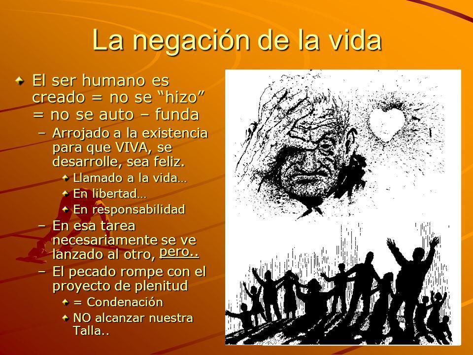 La negación de la vidaEl ser humano es creado = no se hizo = no se auto – funda. Arrojado a la existencia para que VIVA, se desarrolle, sea feliz.