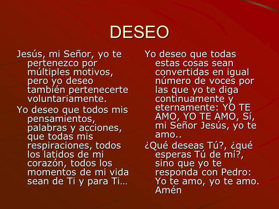 DESEOJesús, mi Señor, yo te pertenezco por múltiples motivos, pero yo deseo también pertenecerte voluntariamente.