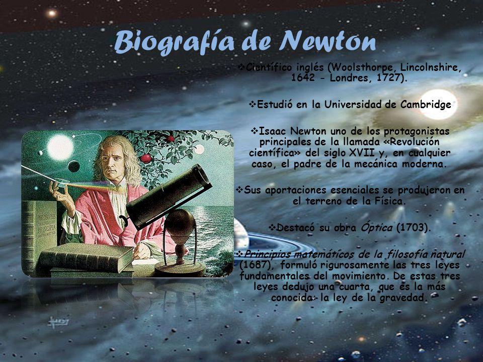 Biografía de Newton Científico inglés (Woolsthorpe, Lincolnshire, 1642 - Londres, 1727). Estudió en la Universidad de Cambridge.