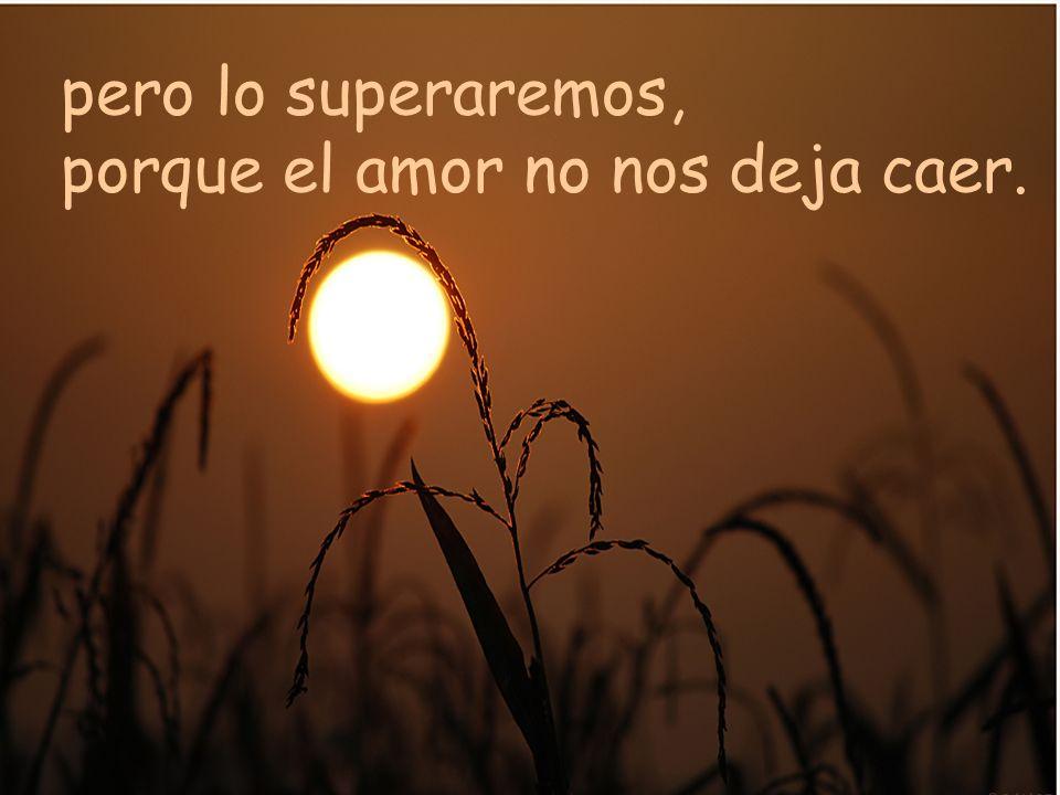pero lo superaremos, porque el amor no nos deja caer.