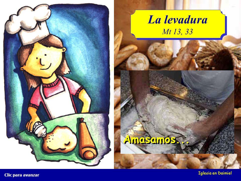 La levadura Mt 13, 33 Amasamos... Iglesia en Daimiel Clic para avanzar