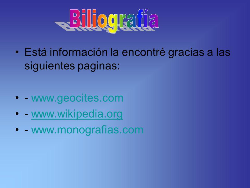 Biliografía Está información la encontré gracias a las siguientes paginas: - www.geocites.com. - www.wikipedia.org.