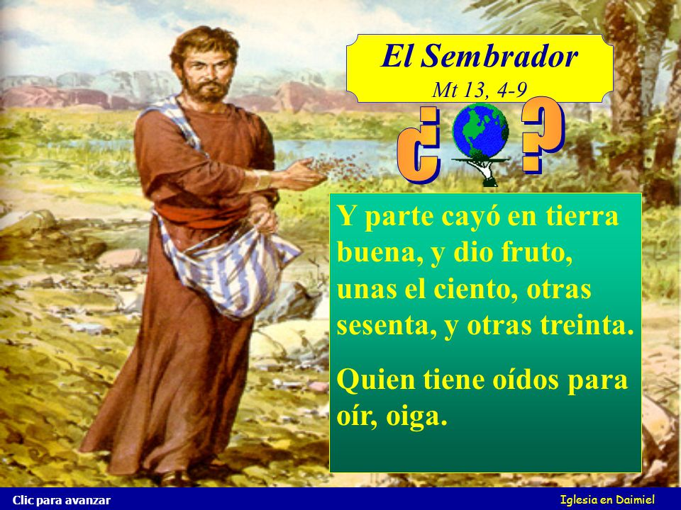 El Sembrador Mt 13, 4-9. ¿ Y parte cayó en tierra buena, y dio fruto, unas el ciento, otras sesenta, y otras treinta.