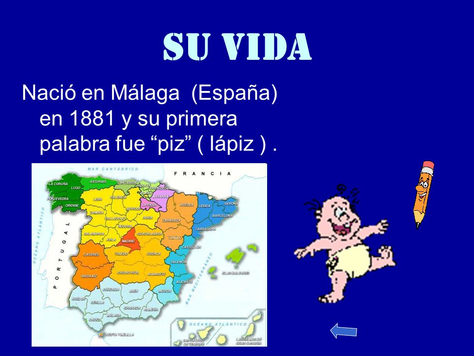 SU VIDA Nació en Málaga (España) en 1881 y su primera palabra fue piz ( lápiz ) .