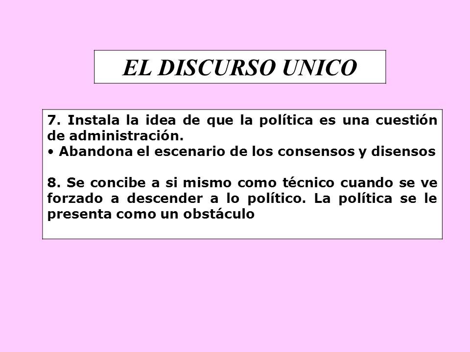 EL DISCURSO UNICO7. Instala la idea de que la política es una cuestión de administración. Abandona el escenario de los consensos y disensos.