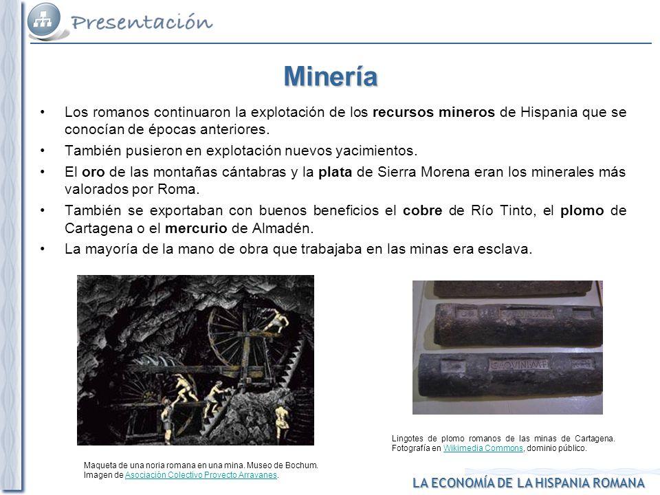 1. Minería Minería. Los romanos continuaron la explotación de los recursos mineros de Hispania que se conocían de épocas anteriores.