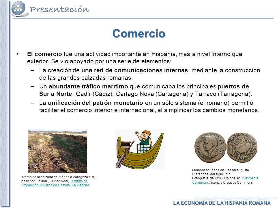 Comercio El comercio fue una actividad importante en Hispania, más a nivel interno que exterior. Se vio apoyado por una serie de elementos: