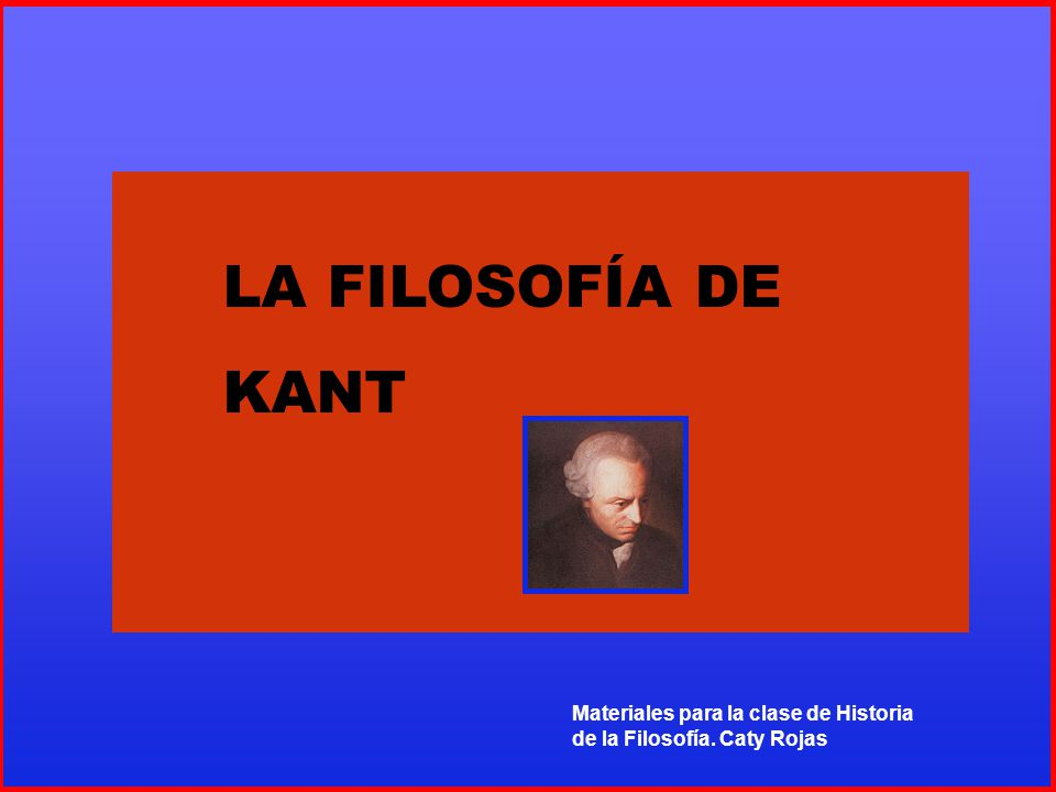 LA FILOSOFÍA DE KANT LA FILOSOFÍA DE ENMANUEL KANT
