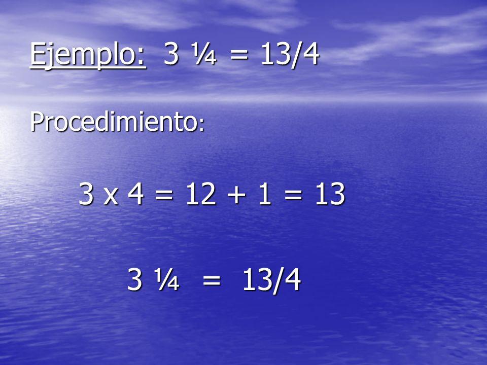 Ejemplo: 3 ¼ = 13/4 Procedimiento: 3 x 4 = 12 + 1 = 13 3 ¼ = 13/4
