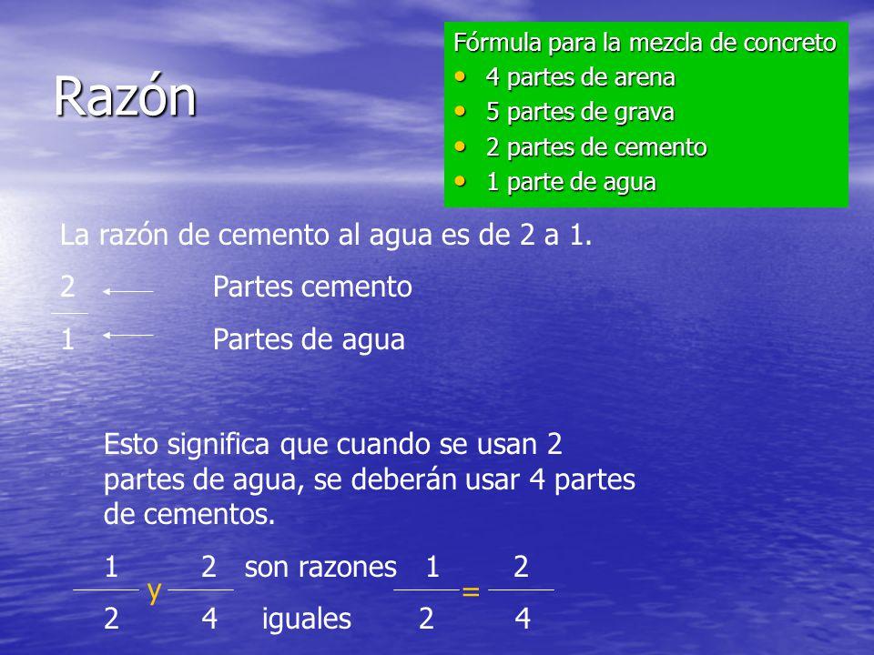 Razón La razón de cemento al agua es de 2 a 1. Partes cemento