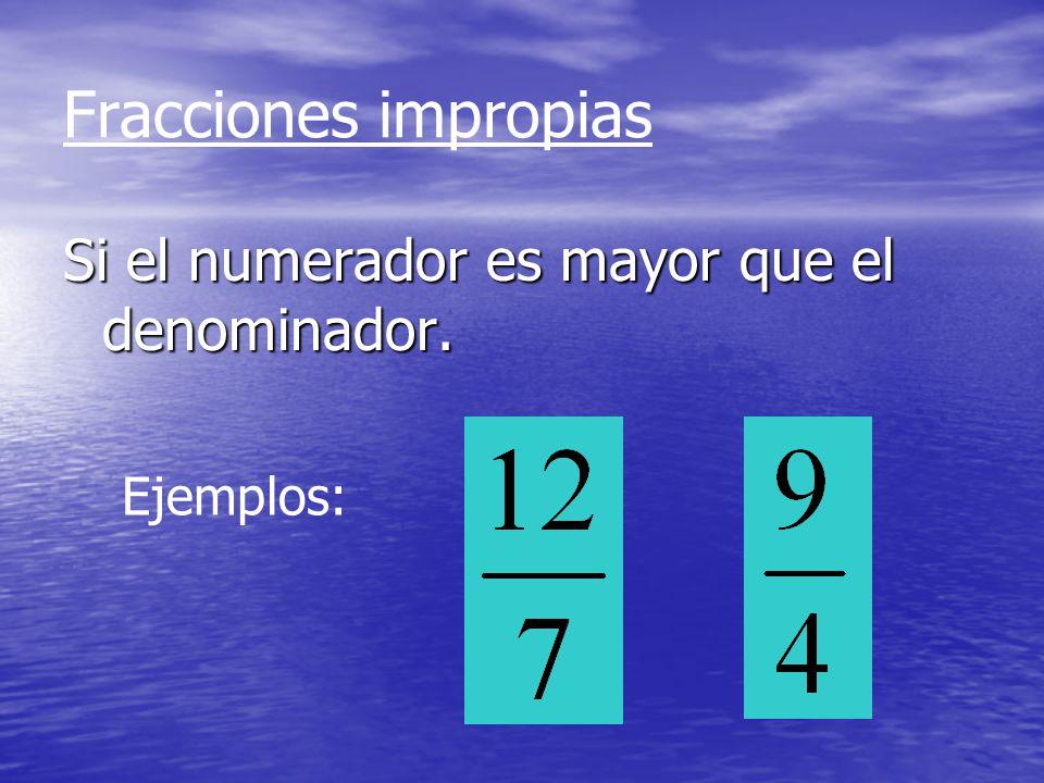 Fracciones impropias Si el numerador es mayor que el denominador.